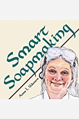 Smart Soapmaking: The Simple Guide to Making Soap Quickly, Safely, and Reliably, or How to Make Soap That's Perfect for You, Your Family, or Friends (Smart Soap Making Book 1) Kindle Edition