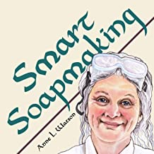 Smart Soapmaking: The Simple Guide to Making Soap Quickly, Safely, and Reliably, or How to Make Soap That's Perfect for You, Your Family, or Friends