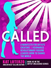 CALLED: A Manifesto for Artists, Creators, Visionaries, Revolutionary Fucking Leaders Born to Change the World (Artist Unleashed Book 3)