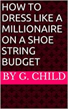 How To Dress Like a Millionaire on a Shoe String Budget (English Edition)