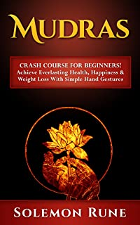 MUDRAS: Crash Course For Beginners! Achieve Everlasting Health, Happiness & Weight Loss With Simple Hand Gestures (Hypnosis, Chakras, Mudras, New Age, Wicca, Crystal Healing)