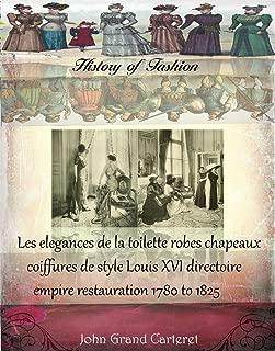 Les elegances de la toilette robes chapeaux coiffures de style Louis XVI directoire empire restauration 1780 to 1825 (History of Fashion t. 20) (French Edition)