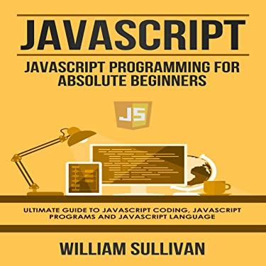 JavaScript: JavaScript Programming for Absolute Beginners: Ultimate Guide to JavaScript Coding, JavaScript Programs, and JavaScript Language