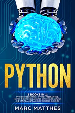 Python: 2 books in 1: Python For Beginners + Python Programming . Master the machine language Data Science Analysis and Artificial intelligence. Exercises included!