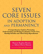 Seven Core Issues in Adoption and Permanency: A Comprehensive Guide to Promoting Understanding and Healing In Adoption, Foster Care, Kinship Families and Third Party Reproduction