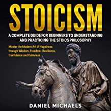 Stoicism: A Complete Guide for Beginners to Understanding and Practicing the Stoics Philosophy: Master the Modern Art of H...