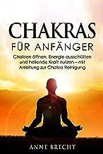 Chakras für Anfänger: Chakren öffnen, Energie ausschütten und heilende Kraft nutzen - mit Anleitung zur Chakra Reinigung (Chakraheilung, Chakra Meditation, Charka Yoga) (German Edition)