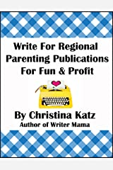 Write For Regional Parenting Publications For Fun & Profit: A Step-By-Step Guide For Beginners Kindle Edition