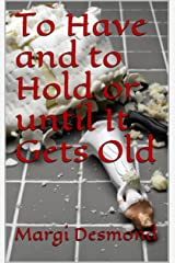 To Have and to Hold or until It Gets Old Kindle Edition