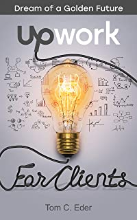 Upwork for Clients (Dream of a Golden Future Book 2)