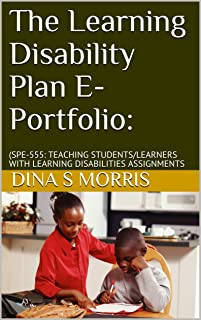 The Learning Disability Plan E-Portfolio:: (SPE-555: TEACHING STUDENTS/LEARNERS WITH LEARNING DISABILITIES ASSIGNMENTS
