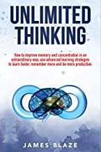 Unlimited Thinking: How to Improve Memory and Concentration in an Extraordinary Way, use Advanced Learning Strategies to L...