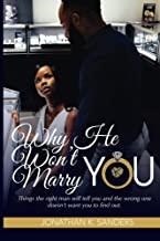 Why He Won't Marry You: Things the right man will tell you and the wrong one doesn't want you to find out.