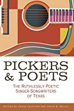 Pickers and Poets: The Ruthlessly Poetic Singer-Songwriters of Texas (John and Robin Dickson Series in Texas Music, sponso...