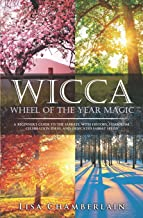 Wicca Wheel of the Year Magic: A Beginner's Guide to the Sabbats, with History, Symbolism, Celebration Ideas, and Dedicate...