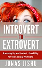 Introvert to Extrovert: Speaking Up and Instant Likeability for the Socially Awkward