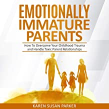 Emotionally Immature Parents: How to Overcome Your Childhood Trauma and Handle Toxic Parents Relationships