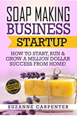 Soap Making Business Startup: How to Start, Run & Grow a Million Dollar Success From Home! Kindle Edition