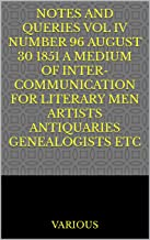 Notes and Queries Vol IV Number 96 August 30 1851 A Medium of Inter-communication for Literary Men Artists Antiquaries Gen...
