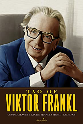 Tao of Viktor Frankl: Compilation of Viktor E. Frankl's Short Teachings