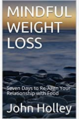 MINDFUL WEIGHT LOSS: Seven Days to Re-Align Your Relationship with Food Kindle Edition