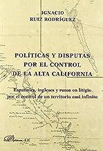 Políticas y disputas por el control de la Alta California: Españoles, ingleses y rusos en litigio por el control de un territorio casi infinito (Spanish Edition)
