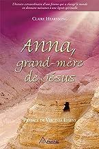 Anna, grand-mère de Jésus: L'histoire extraordinaire d'une femme qui a changé le monde en donnant naissance à une lignée s...