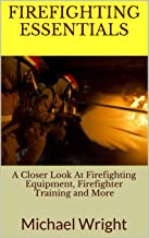 FireFighting Essentials: A Closer Look At Firefighting Equipment, Firefighter Training and More