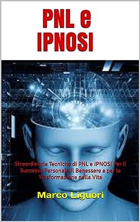 PNL e IPNOSI: Straordinarie Tecniche di PNL e IPNOSI Per il Successo Personale,Il Benessere e per la Trasformazione nella Vita