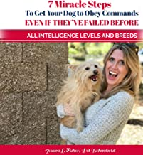7 Miracle Steps To Get Your Dog To Obey Even If They've Failed Before: All Intelligence Levels And Breeds
