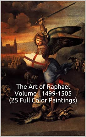 The Art of Raphael Volume I 1499-1505 (25 Full Color Paintings): (The Amazing World of Art, High Renaissance) (English Edition)