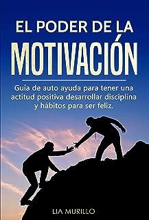 EL PODER DE LA MOTIVACIÓN : Guía de autoayuda para tener una actitud positiva, desarrollar disciplina y hábitos para ser feliz. (Spanish Edition)