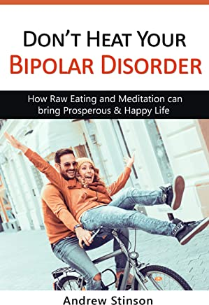 Don't Heat Your Bipolar Disorder: How Raw Eating and Meditation can bring Prosperous & Happy Life (English Edition)