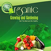 Organic Growing And Gardening - Eat The Best and Be Healthy