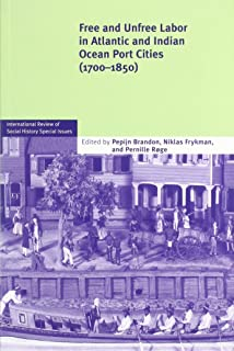Free and Unfree Labor in Atlantic and Indian Ocean Port Cities (1700–1850) (International Review of Social History Supplem...