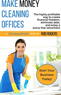 Make Money Cleaning Offices: The highly profitable way to create financial freedom, eliminate debt, and enjoy a worry-free retirement