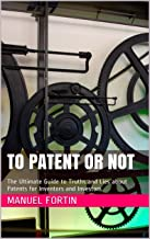 To Patent or Not: The Ultimate Guide to Truths and Lies about Patents for Inventors and Investors