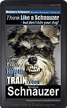Miniature Schnauzer, Miniature Schnauzer Training A: Think Like a Schnauzer, But Don't Bite Your Dog! | How to Train Your Miniature Schnauzer: Learn How ... Schnauzer (Miniature Schnauzer Dogs Book 1)