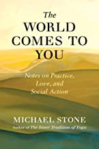 The World Comes to You: Notes on Practice, Love, and Social Action