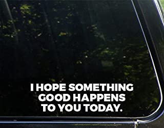 "I Hope Something Good Happens to You Today - 8-3/4"" x 2-1/4"" - Vinyl Die Cut Decal/Bumper Sticker for Windows, Cars, Trucks, Laptops, Etc."
