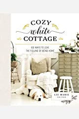 Cozy White Cottage: 100 Ways to Love the Feeling of Being Home Kindle Edition