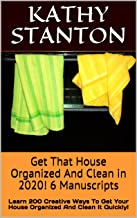 Get That House Organized And Clean in 2020! 6 Manuscripts: Learn 200 Creative Ways To Get Your House Organized And Clean It Quickly! (Downsizing, Decluttering ... How to Clean Your Home Quickly Book 1)