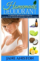 Homemade Deodorant: A Complete Beginner's Guide To Natural DIY Deodorant Recipes You Can Make Today - Organic Deodorant Recipies To Help You Stay Smelling ... Aluminium free, Healthy Deodorant Recipes) Kindle Edition