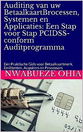 Auditing van uw BetaalkaartBrocessen, Systemen en Applicaties: Een Stap voor Stap PCIDSS-conform Auditprogramma: Een Praktische Gids voor Betaalkaartmerk, Emittenten, Acquirers en Processors