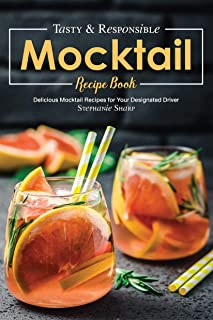 Tasty & Responsible Mocktail Recipe Book: Delicious Mocktail Recipes for Your Designated Driver
