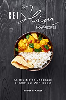 GET SLIM NOW RECIPES: An Illustrated Cookbook of Guiltless Dish Ideas!