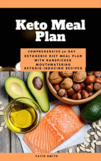 Keto Meal Plan: Comprehensive 30 Day Ketogenic Diet Meal Plan With Handpicked Mouthwatering Ketosis-Inducing Recipes