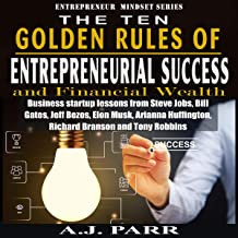 The Ten Golden Rules of Entrepreneurial Success and Financial Wealth: Business Startup Lessons from Steve Jobs, Bill Gates, Jeff Bezos, Elon Musk, Arianna Huffington, Richard Banson and Tony Robbins: Entrepreneur Mindset Series