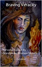 Braving Veracity : Personal Essays By Brandywine Women Writers (Volume Book 1)