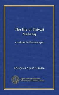 The life of Shivaji Maharaj: founder of the Maratha empire